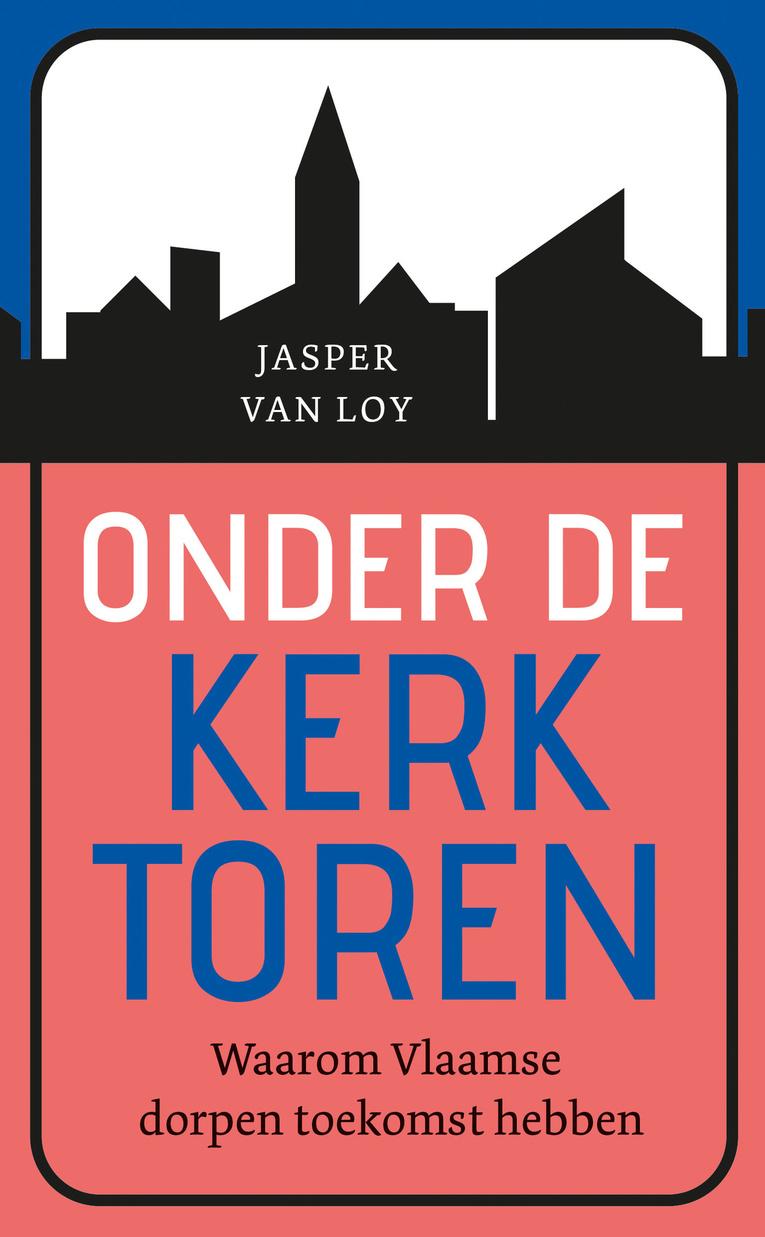 Onder De Kerktoren: Waarom Vlaamse dorpen toekomst hebben., .